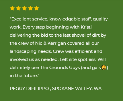 "five star review ""Excellent service, knowledgable staff, quality work. Every step beginning with Kristi delivering the bid to the last shovel of dirt by the crew of Nic & Kerrigan covered all our landscaping needs. Crew was efficient and involved us as needed. Left site spotless. Will definitely use The Grounds Guys (and gals😉) in the future. Peggy Difillipo, Spokane Valley, WA"""