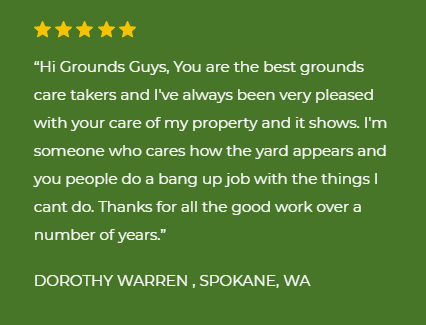"five star review "" help me . I would recommend your company""  MICHAEL LEEDLE , LIBERTY LAKE, WA  ""Hi Grounds Guys, You are the best grounds care takers and I've always been very pleased with your care of my property and it shows. I'm someone who cares how the yard appears and you people do a bang up job with the things I cant do. Thanks for all the good work over a number of years.  DOROTHY WARREN , SPOKANE, WA"""
