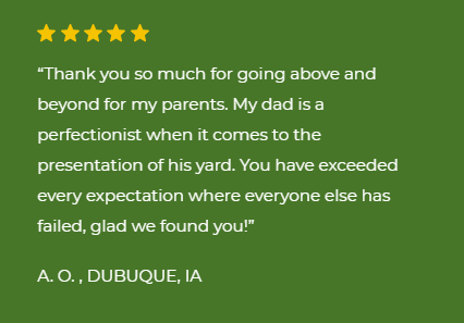 "five star review ""Thank you so much for going above and beyond for my parents. My dad is a perfectionist when it comes to the presentation of his yard. You have exceeded every expectation where everyone else has failed, glad we found you!  A. O. , DUBUQUE, IA"""
